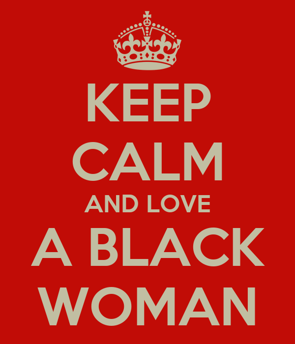 KEEP CALM AND LOVE A BLACK WOMAN
