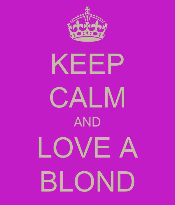 KEEP CALM AND LOVE A BLOND