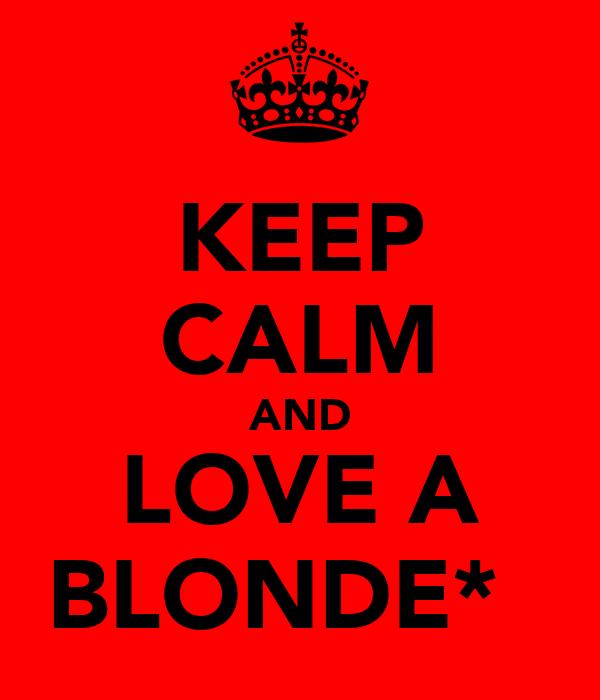 KEEP CALM AND LOVE A BLONDE*♡