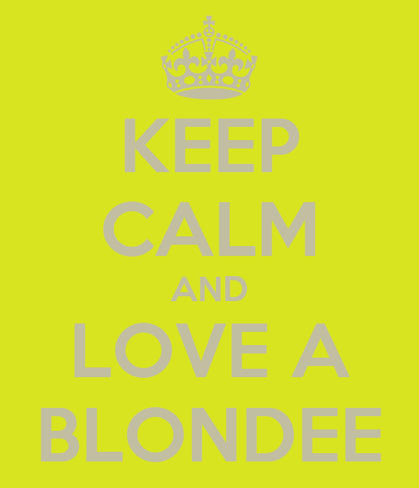 KEEP CALM AND LOVE A BLONDEE