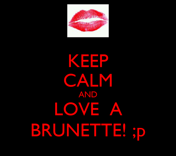 KEEP CALM AND LOVE  A BRUNETTE! ;p