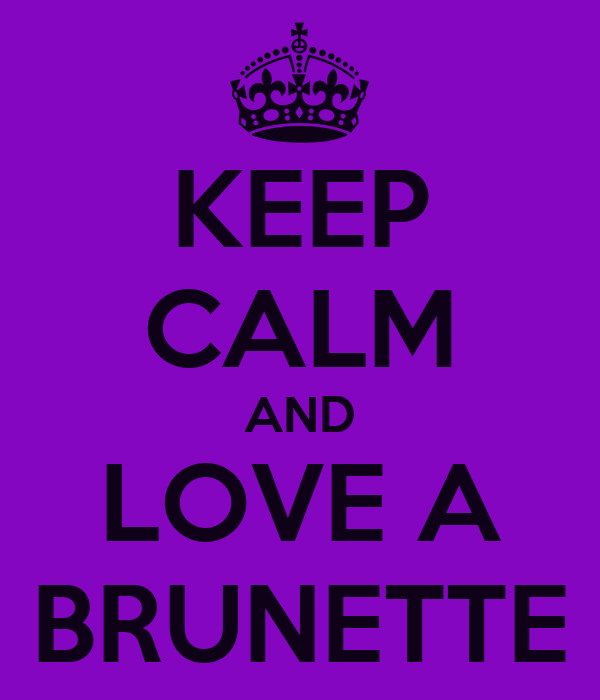KEEP CALM AND LOVE A BRUNETTE