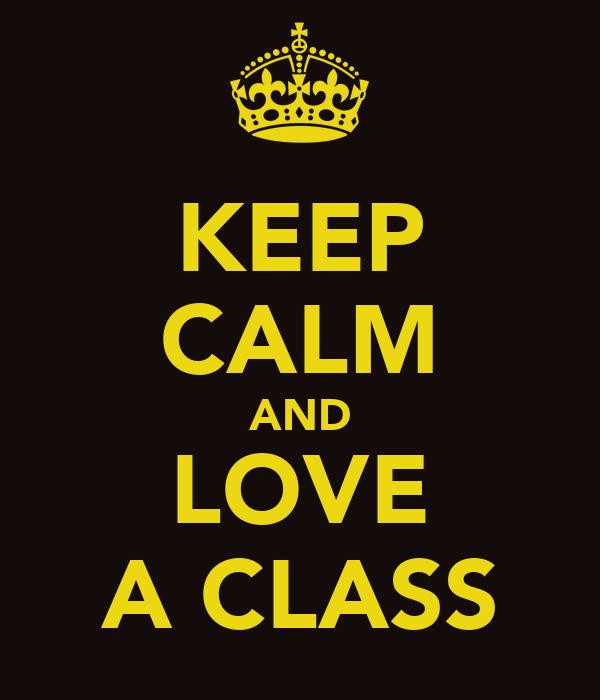 KEEP CALM AND LOVE A CLASS