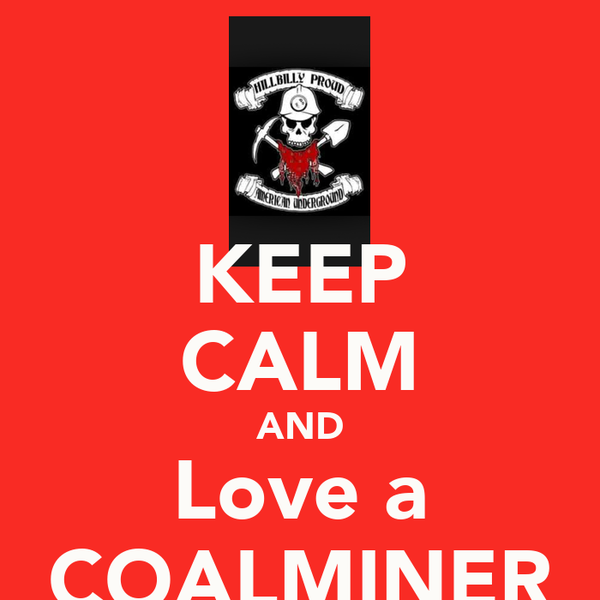 KEEP CALM AND Love a COALMINER
