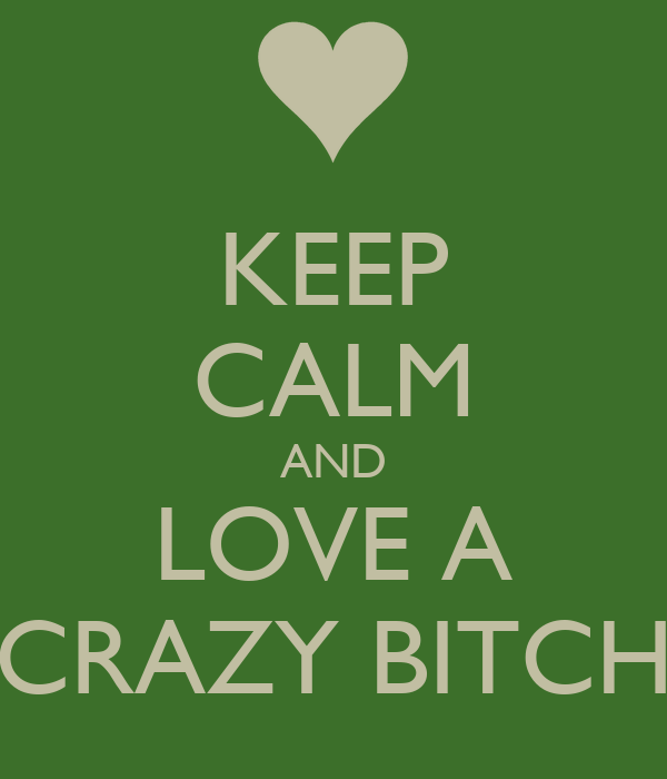 KEEP CALM AND LOVE A CRAZY BITCH