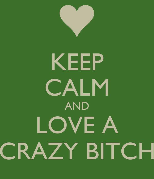 KEEP CALM AND LOVE A CRAZY BITCH