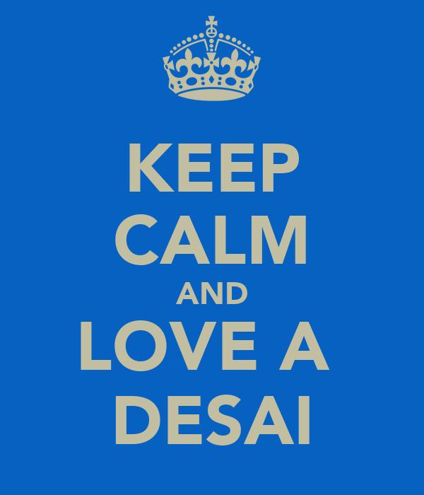 KEEP CALM AND LOVE A  DESAI