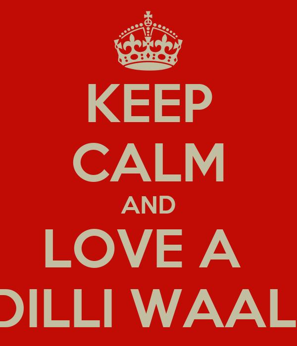 KEEP CALM AND LOVE A  DILLI WAALI