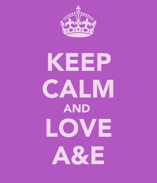 KEEP CALM AND  LOVE A&E