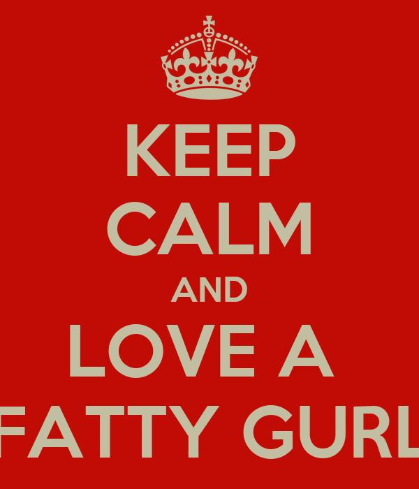 KEEP CALM AND LOVE A  FATTY GURL