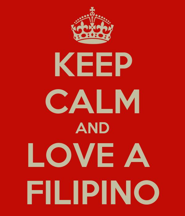 KEEP CALM AND LOVE A  FILIPINO