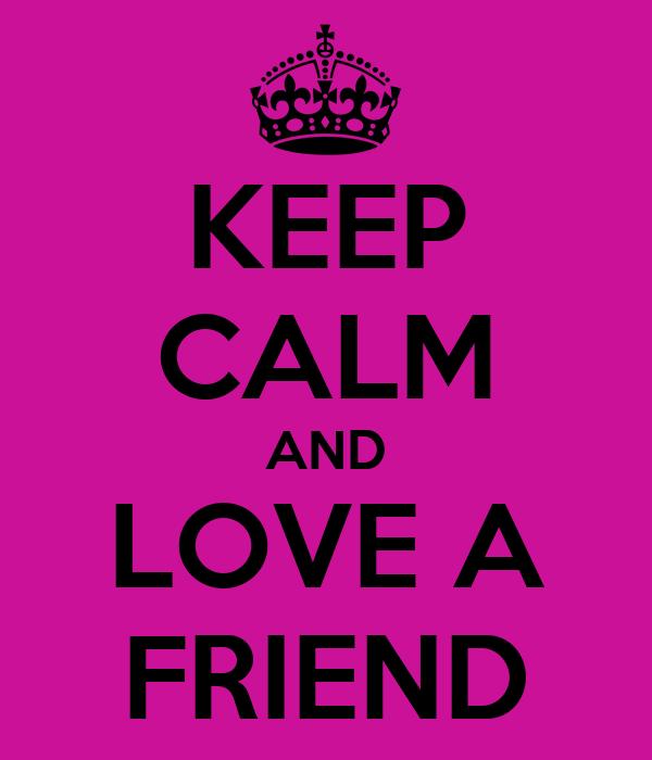 KEEP CALM AND LOVE A FRIEND