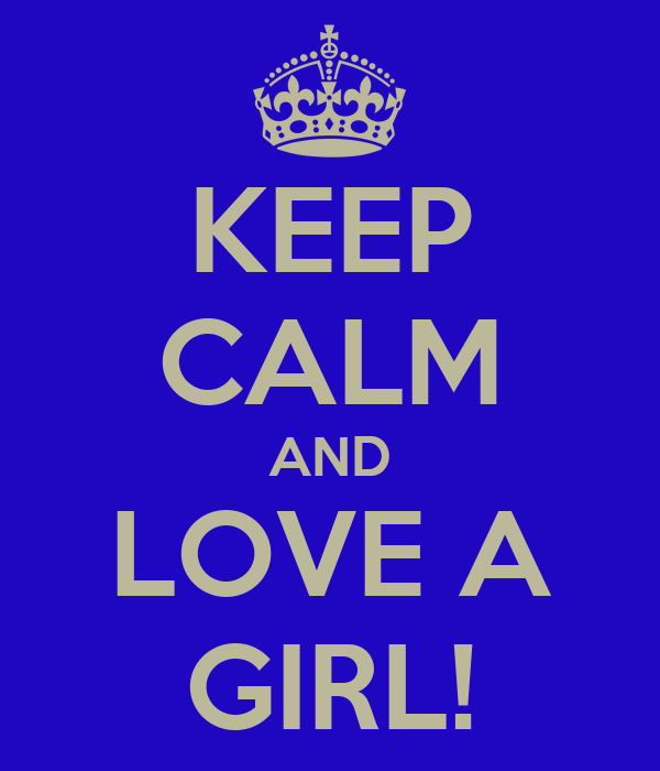 KEEP CALM AND LOVE A GIRL!