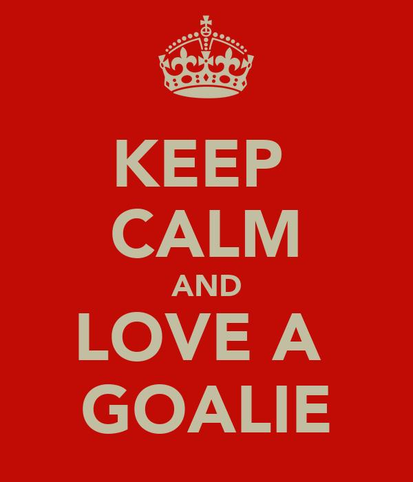 KEEP  CALM AND LOVE A  GOALIE