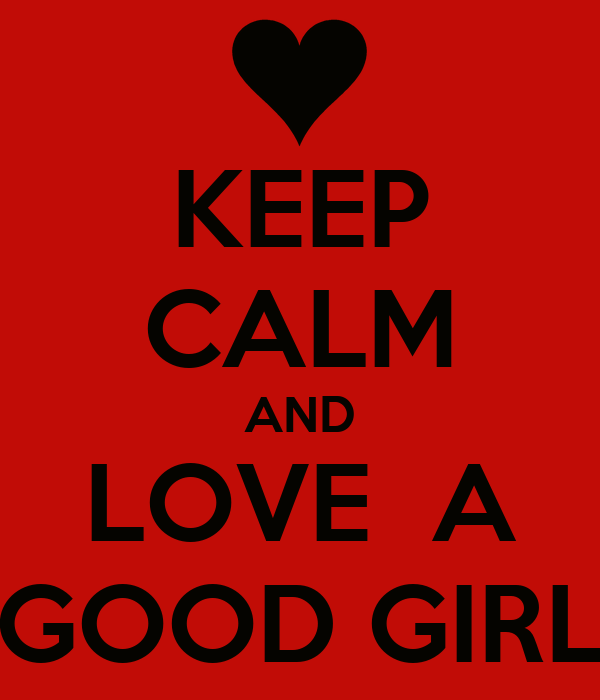 KEEP CALM AND LOVE  A GOOD GIRL