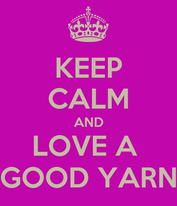 KEEP CALM AND LOVE A  GOOD YARN