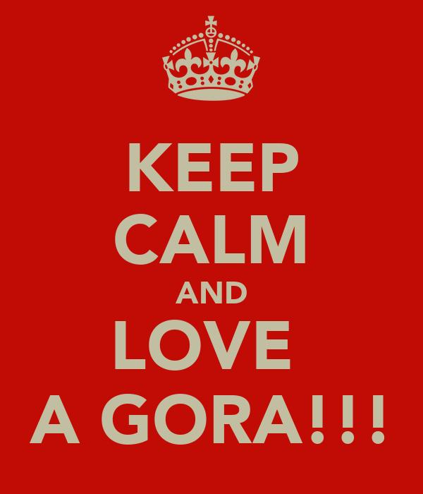 KEEP CALM AND LOVE  A GORA!!!