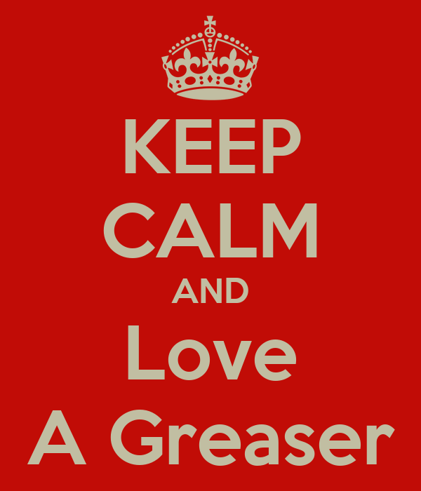 KEEP CALM AND Love A Greaser