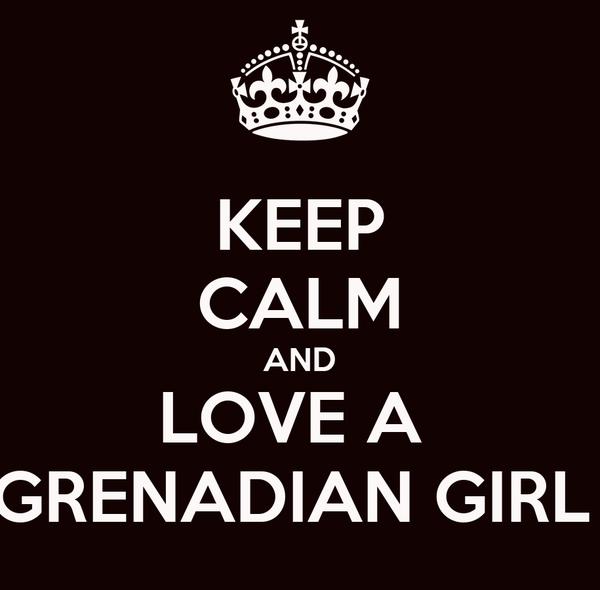 KEEP CALM AND LOVE A  GRENADIAN GIRL