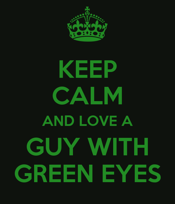 KEEP CALM AND LOVE A GUY WITH GREEN EYES