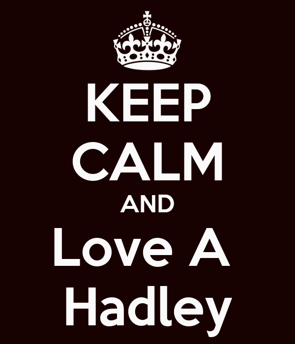 KEEP CALM AND Love A  Hadley
