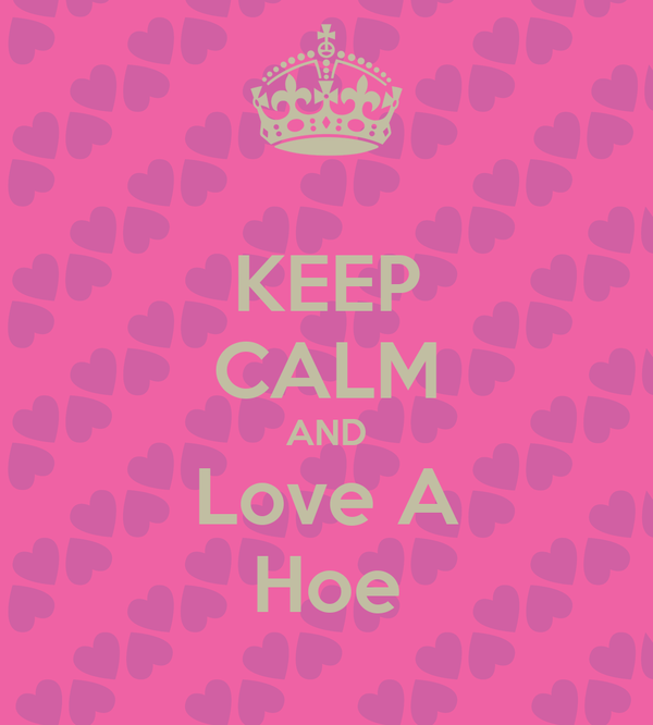 KEEP CALM AND Love A Hoe