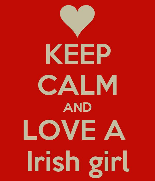 KEEP CALM AND LOVE A  Irish girl