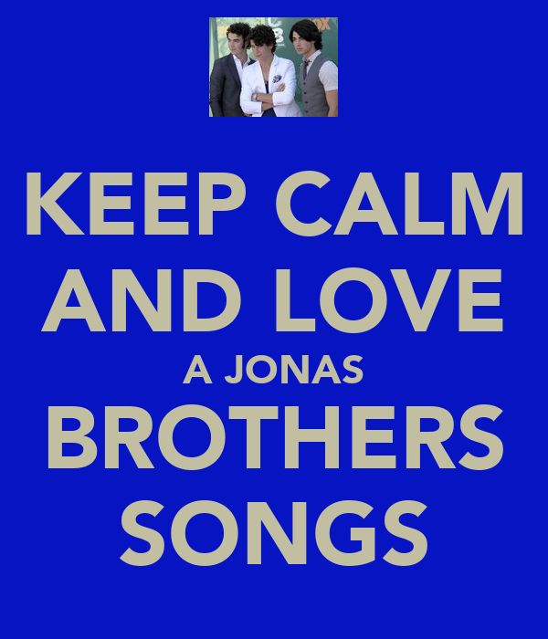 KEEP CALM AND LOVE A JONAS BROTHERS SONGS