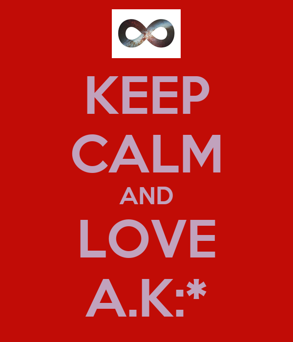 KEEP CALM AND LOVE A.K:*