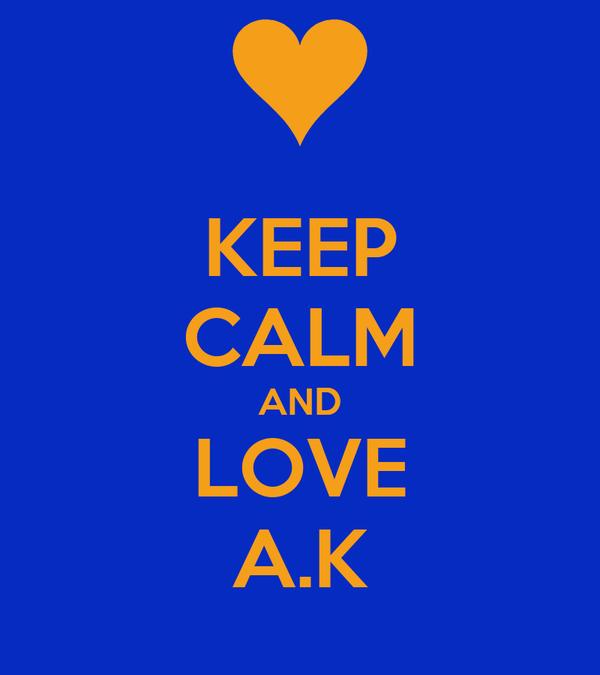 KEEP CALM AND LOVE A.K