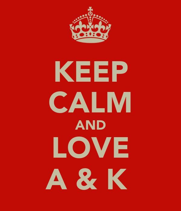 KEEP CALM AND LOVE A & K