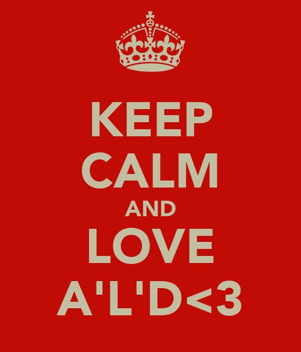 KEEP CALM AND LOVE A'L'D<3