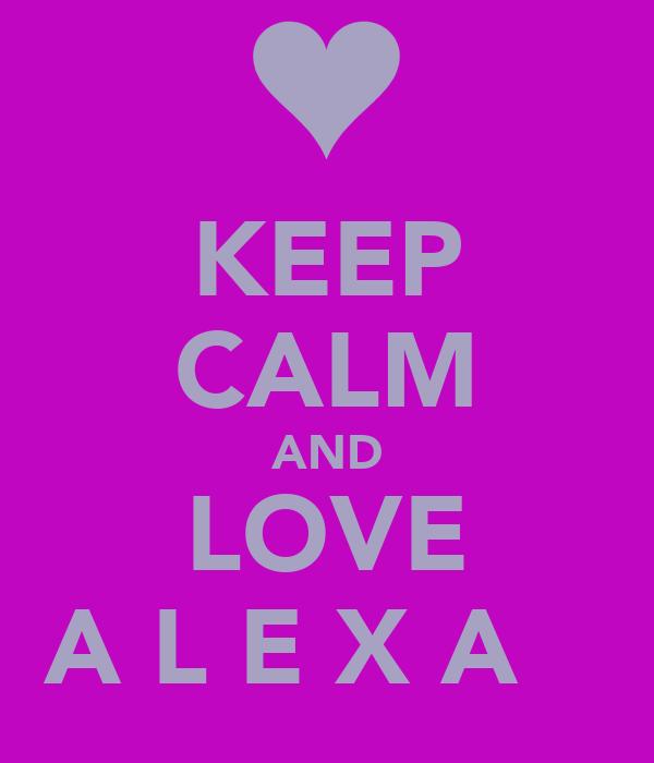 KEEP CALM AND LOVE A L E X A ♥