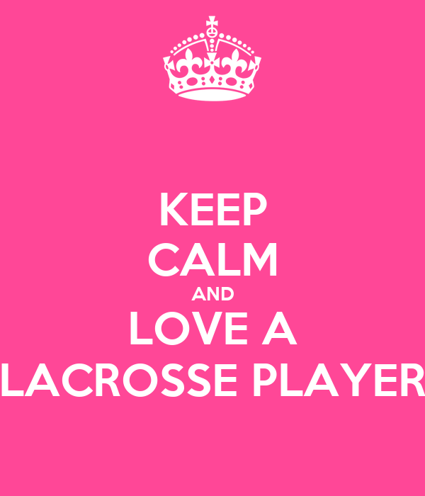 KEEP CALM AND LOVE A LACROSSE PLAYER
