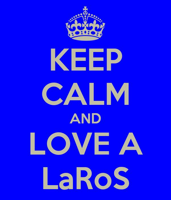 KEEP CALM AND LOVE A LaRoS