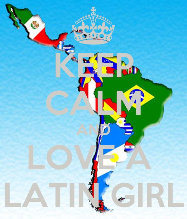 KEEP CALM AND LOVE A  LATIN GIRL