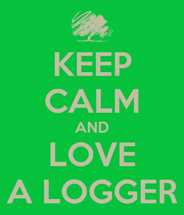 KEEP CALM AND LOVE A LOGGER