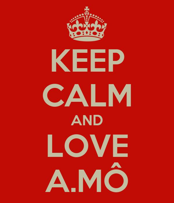 KEEP CALM AND LOVE A.MÔ