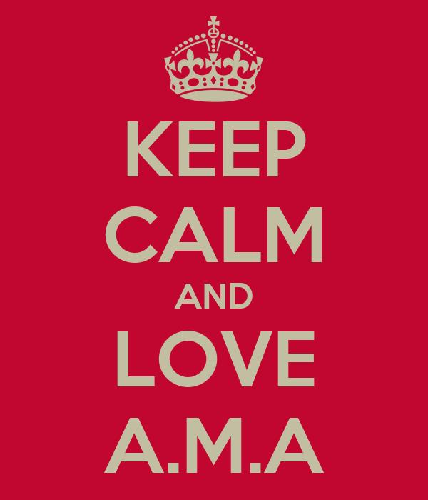 KEEP CALM AND LOVE A.M.A
