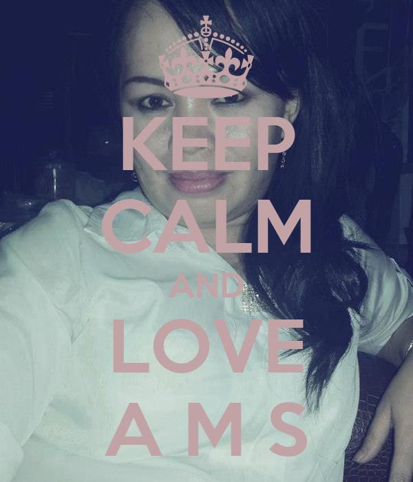 KEEP CALM AND LOVE A M S
