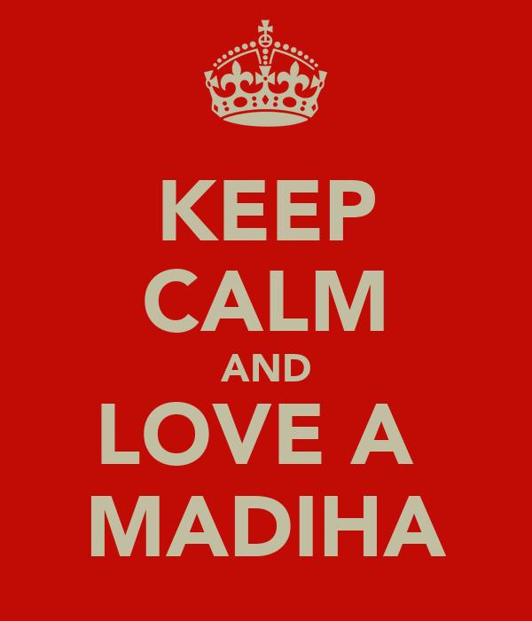KEEP CALM AND LOVE A  MADIHA