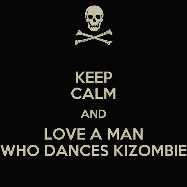 KEEP CALM AND LOVE A MAN WHO DANCES KIZOMBIE
