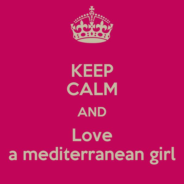 KEEP CALM AND Love a mediterranean girl