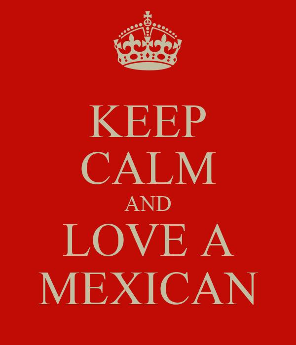 KEEP CALM AND LOVE A MEXICAN