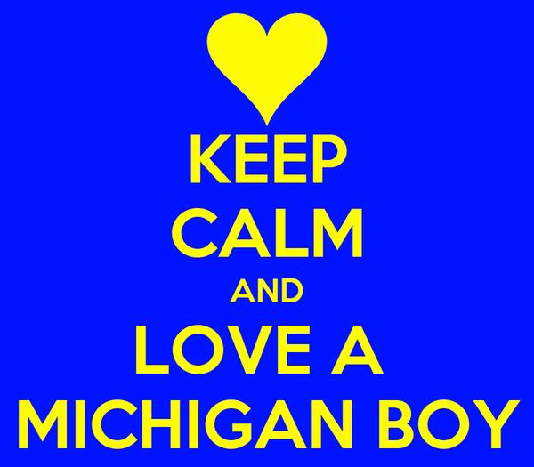KEEP CALM AND LOVE A  MICHIGAN BOY
