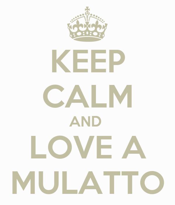 KEEP CALM AND  LOVE A MULATTO