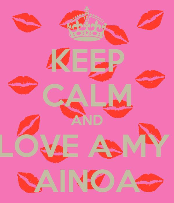 KEEP CALM AND LOVE A MY  AINOA