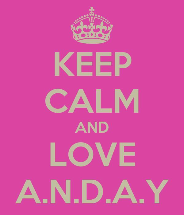 KEEP CALM AND LOVE A.N.D.A.Y