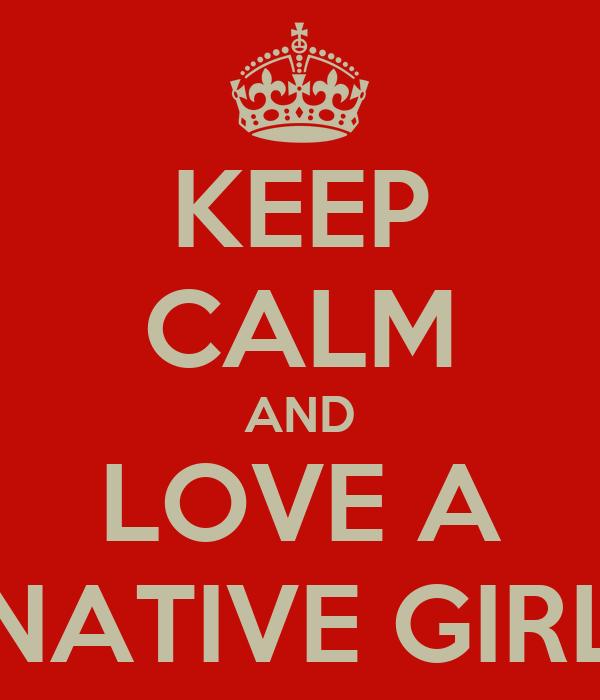 KEEP CALM AND LOVE A NATIVE GIRL