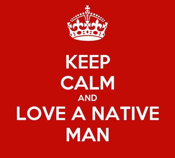 KEEP CALM AND LOVE A NATIVE MAN